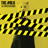 (All I Wanted Was) Danger — The Milk