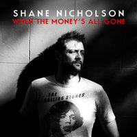 When The Money's All Gone — Shane Nicholson