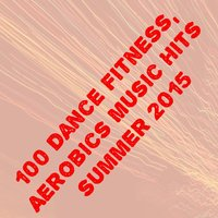 100 Dance Fitness, Aerobics Music Hits Summer 2015 — сборник
