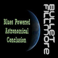 Blues Powered Astronomical Conclusion — Bullet Fillmore