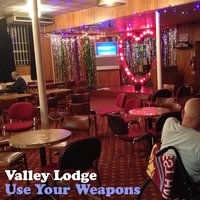 Use Your Weapons — Valley Lodge
