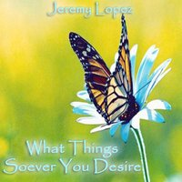 What Things Soever You Desire — Jeremy Lopez