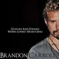 Guitars and Strings Where Lonely Hearts Sing — Brandon Carroll