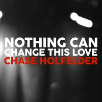 Nothing Can Change This Love — Chase Holfelder