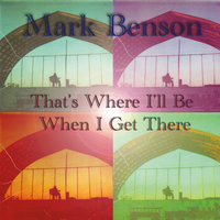 That's Where I'll Be When I Get There — Mark Benson