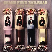 Born To Die — Grand Funk Railroad