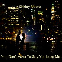 You Don't Have to Say You Love Me — Shirley Moore