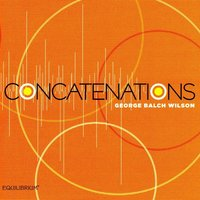 Concatenations: Music of George Balch Wilson — James Wilson, George Balch Wilson, Patricia McCarty, Maria Sampen
