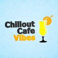 Chillout Cafe Vibes — Chillout Cafe Music