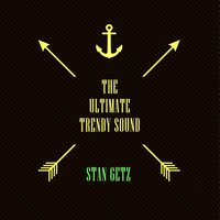 The Ultimate Trendy Sound — Stan Getz