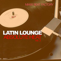 Latin Lounge - Absolute Heat Vol. 3 — Miami Beat Factory