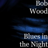 Blues in the Night — Bob Wood