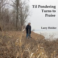 Til Pondering Turns to Praise — Larry Holder