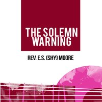 The Solemn Warning — Rev. E.S. (Shy) Moore