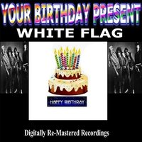 Your Birthday Present - White Flag — White Flag