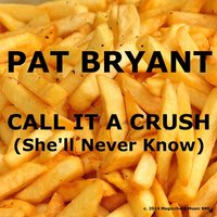 Call It a Crush (She'll Never Know) — Pat Bryant