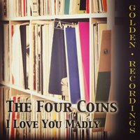 I Love You Madly — The Four Coins