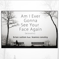 Am I Ever Gonna See Your Face Again — Brian Sutton, Leanne Conoley
