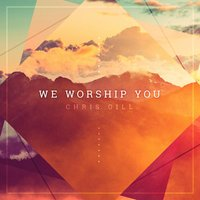 We Worship You — Chris Gill