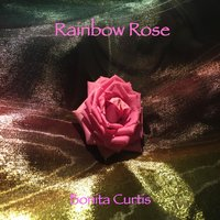 Rainbow Rose — Bonita Curtis