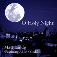 O Holy Night (feat. Allison Geddie) — Matt Lande