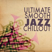 Ultimate Smooth Jazz Chillout — Chillout, Smooth Jazz Sax Instrumentals, Relaxing Instrumental Jazz Academy, Chillout|Relaxing Instrumental Jazz Academy|Smooth Jazz Sax Instrumentals
