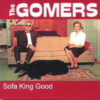 Sofa King Good — The Gomers