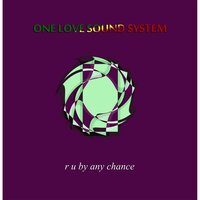 R U by Any Chance — One Love Sound System