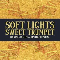 Soft Lights, Sweet Trumpet — Harry James & His Orchestra
