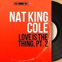 Love Is the Thing, Pt. 2 — Nat King Cole, Gordon Jenkins and His Orchestra