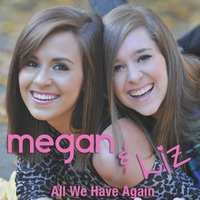 All We Have Again — Megan & Liz