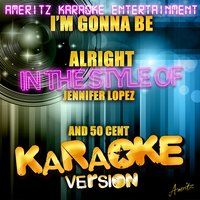 I'm Gonna Be Alright (In the Style of Jennifer Lopez and 50 Cent) - Single — Ameritz Karaoke Entertainment
