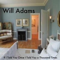 If I Told You Once I Told You a Thousand Times — Will Adams