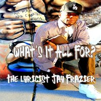 What's It All For? — The Lyricist Jay Frazier