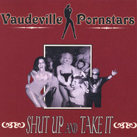 Shut Up & Take It — Vaudeville Pornstars