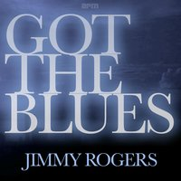 Got the Blues — Jimmy Rogers