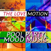 Pool Party Mood Music — The Love Motion