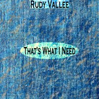 That's What I Need — Rudy Vallee