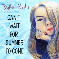 Can't Wait for Summer to Come — Dyllen Nellis