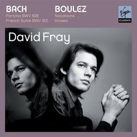 Bach: Partita in D major, French Suite in D minor/Boulez: Douze Notations pour piano, Incises — David Fray, Иоганн Себастьян Бах, Пьер Булез