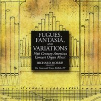 Fugues, Fantasia, and Variations: 19th Century Works for Organ — Richard Morris
