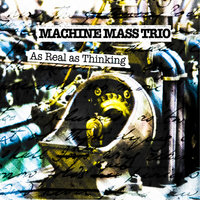 As Real As Thinking — Machine Mass Trio