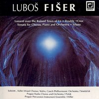 Fiser:  Lament over the Ruined Town of Ur, Double, Crux, Sonata for Chorus, Piano and Orchestra, Istanu — Lubos Fiser