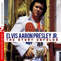 The Story Unfolds — Elvis Aaron Presley, Jr.