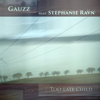 Too Late Child — Gauzz, Stephanie Ravn