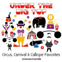 Under the Big Top: Circus, Carnival and Calliope Favorites — Americana Ensemble