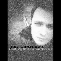 I Wish I'd Loved You Then (Not Now) — jon Lawrence