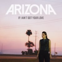 If I Ain't Got Your Love — Arizona
