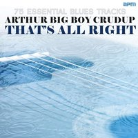 "That's All Right - 75 Essential Blues Tracks — Arthur ""Big Boy"" Crudup, Arthur 'Big Boy' Crudup"