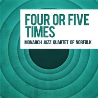 Four or Five Times — Monarch Jazz Quartet Of Norfolk